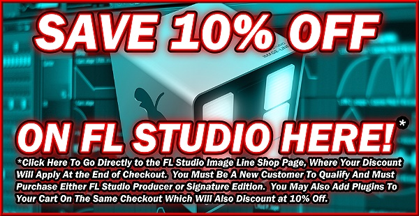 Save 10% Off On FL Studio Here!  *Click Here To Go Directly to the FL Studio Image Line Shop Page, Where Your Discount Will Apply At the End of Checkout.  You Must Be A New Customer To Qualify And Must Purchase Either FL Studio Producer or Signature Edition.  You May Also Add Plugins To Your Cart On The Same Checkout Which Will Also Discount at 10% Off.